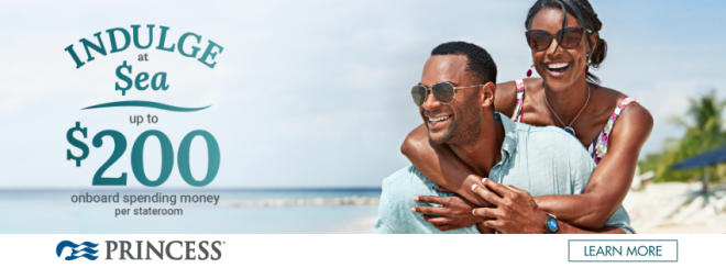 Princess: Indulge at Sea. Up to $200 onboard spending money per stateroom. Terms and conditions apply. Click to learn more.