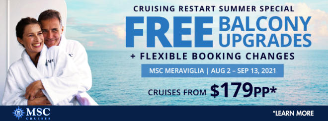MSC Cruises: Cruising restart summer special: Free balcony upgrades plus flexible booking changes. MSC Meravaiglia. August 2 - September 13th 2021. Cruises From *$179 per person. Terms and conditions apply. Click to learn more.