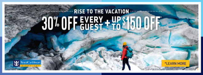 Royal Caribbean: Rise to the Vacation: 30% off every guest plus up to $150 off* Terms and conditions apply. Call your travel advisor for details.